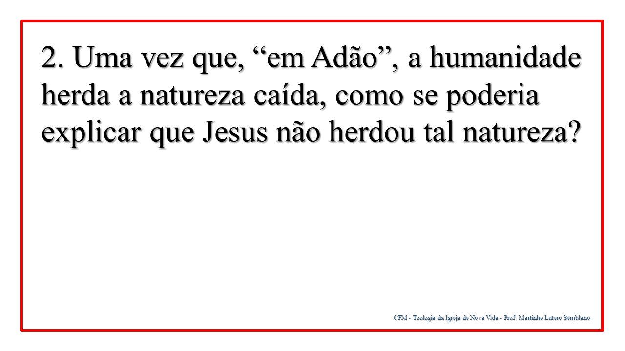 2. Uma vez que, em Adão , a humanidade herda a natureza caída, como se poderia explicar que Jesus não herdou tal natureza