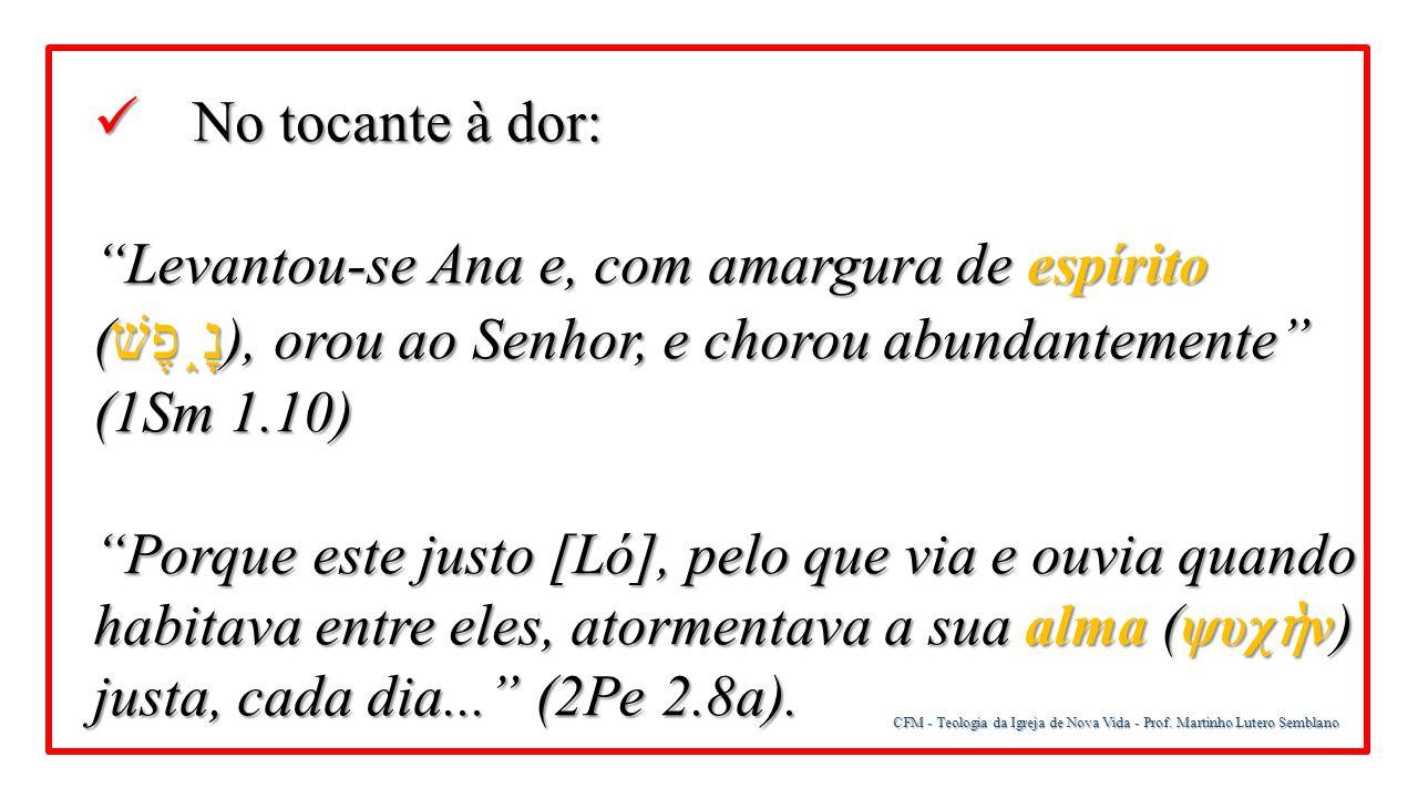 No tocante à dor: Levantou-se Ana e, com amargura de espírito (נָ֑פֶשׁ), orou ao Senhor, e chorou abundantemente (1Sm 1.10)