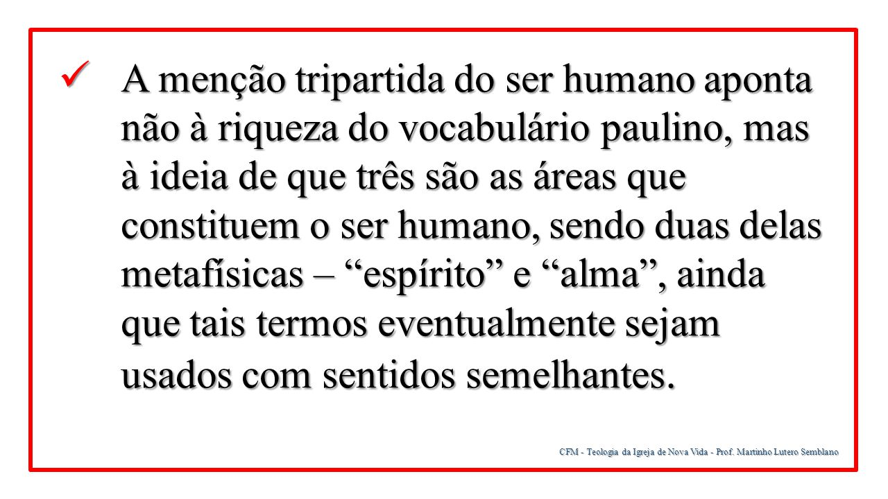A menção tripartida do ser humano aponta não à riqueza do vocabulário paulino, mas à ideia de que três são as áreas que constituem o ser humano, sendo duas delas metafísicas – espírito e alma , ainda que tais termos eventualmente sejam usados com sentidos semelhantes.