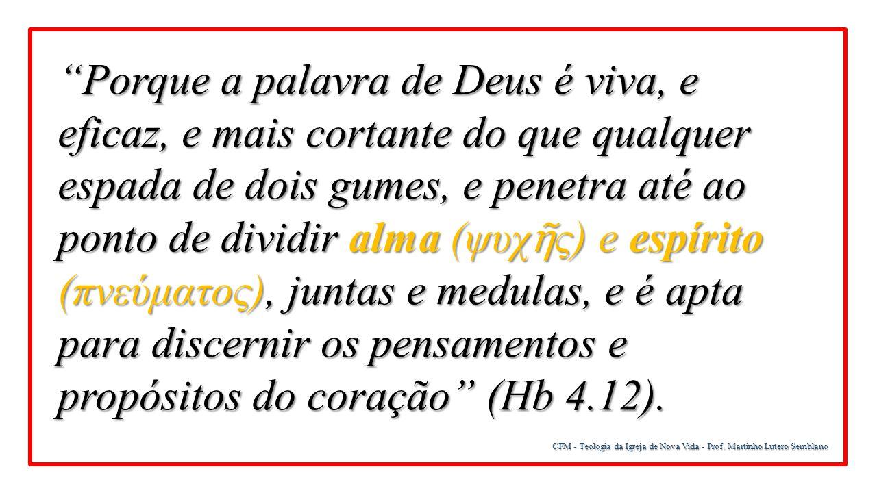 Porque a palavra de Deus é viva, e eficaz, e mais cortante do que qualquer espada de dois gumes, e penetra até ao ponto de dividir alma (ψυχῆς) e espírito (πνεύματος), juntas e medulas, e é apta para discernir os pensamentos e propósitos do coração (Hb 4.12).