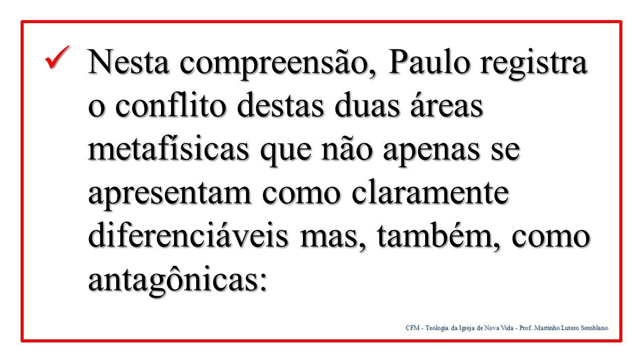 Nesta compreensão, Paulo registra o conflito destas duas áreas metafísicas que não apenas se apresentam como claramente diferenciáveis mas, também, como antagônicas: