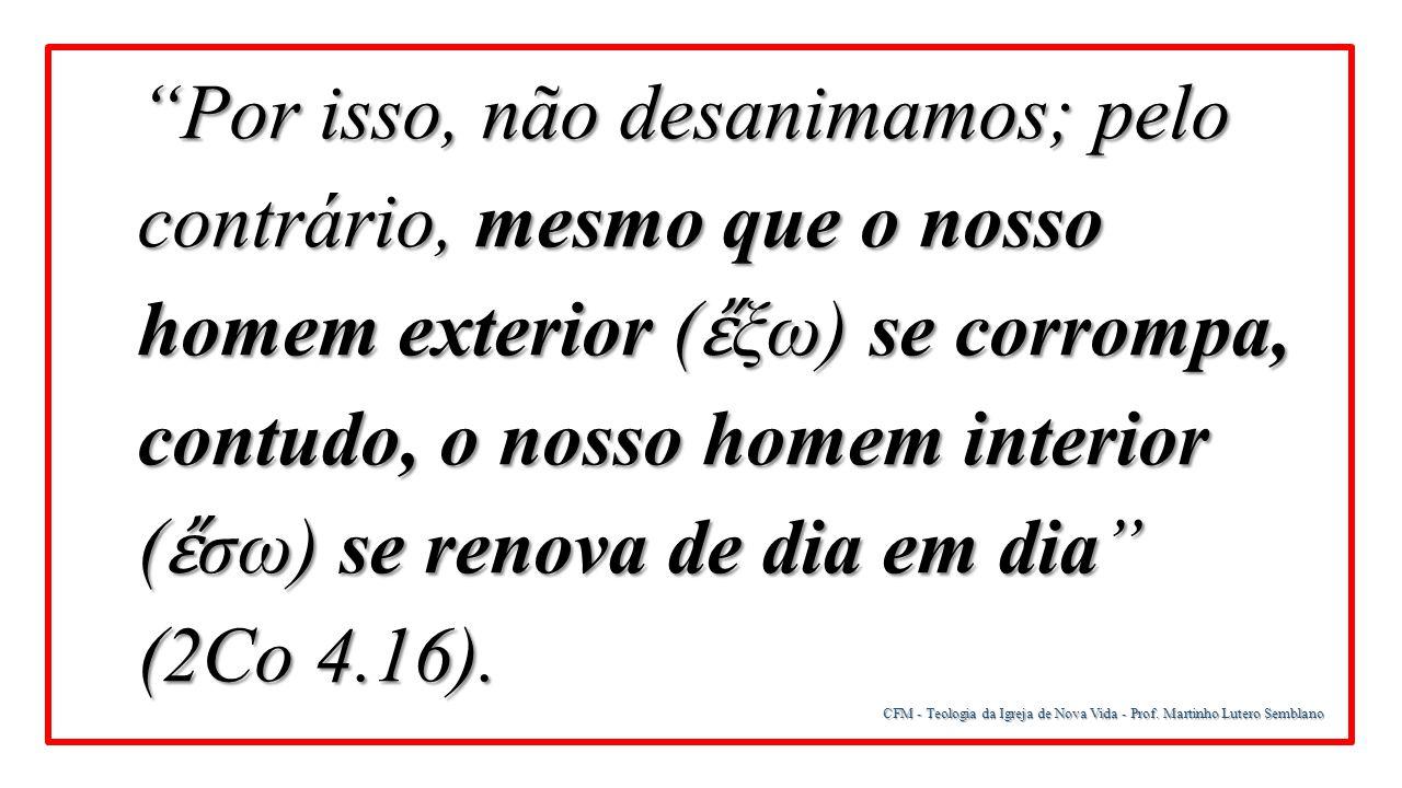 Por isso, não desanimamos; pelo contrário, mesmo que o nosso homem exterior (ἔξω) se corrompa, contudo, o nosso homem interior (ἔσω) se renova de dia em dia (2Co 4.16).