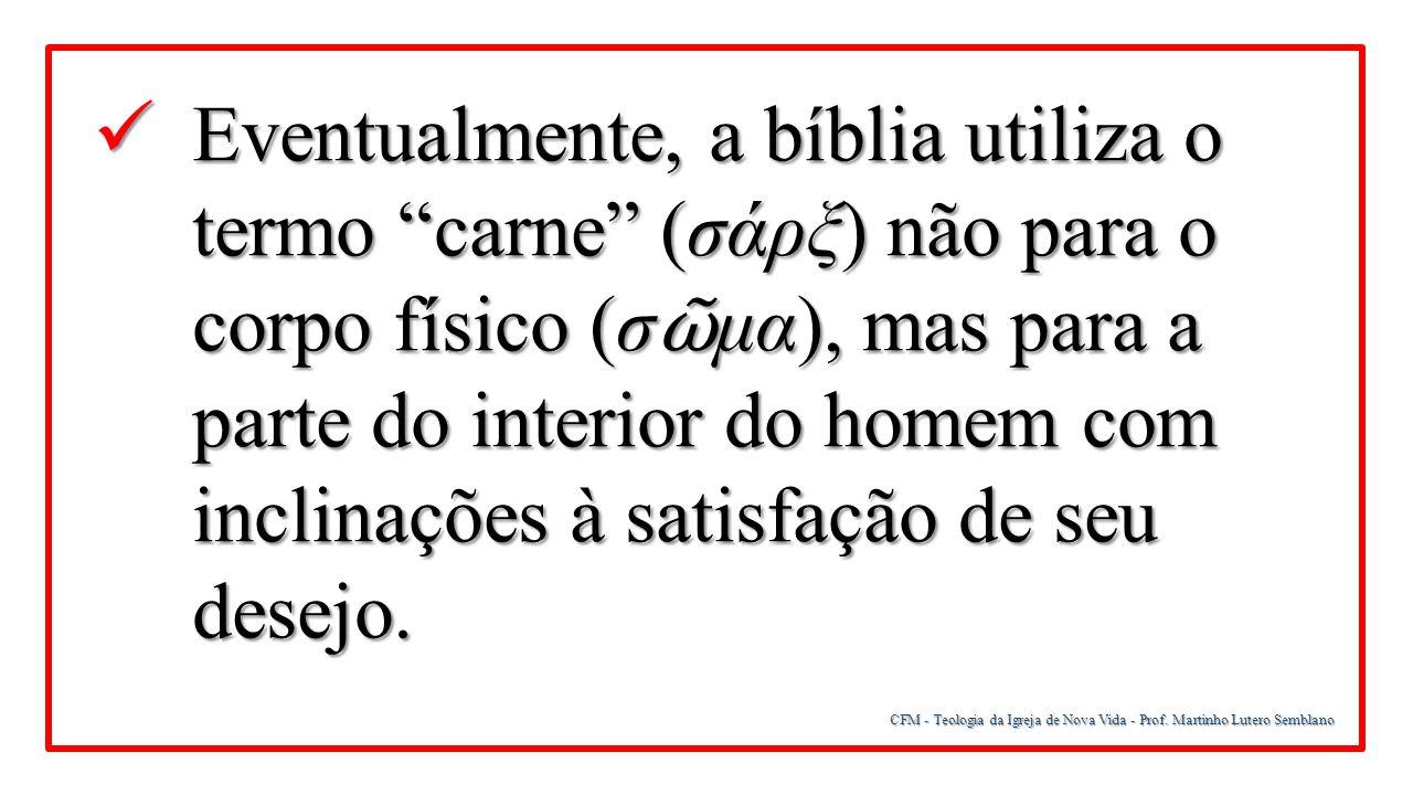 Eventualmente, a bíblia utiliza o termo carne (σάρξ) não para o corpo físico (σῶμα), mas para a parte do interior do homem com inclinações à satisfação de seu desejo.