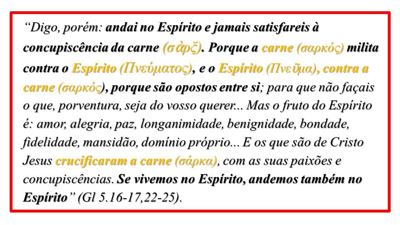 Digo, porém: andai no Espírito e jamais satisfareis à concupiscência da carne (σὰρξ).