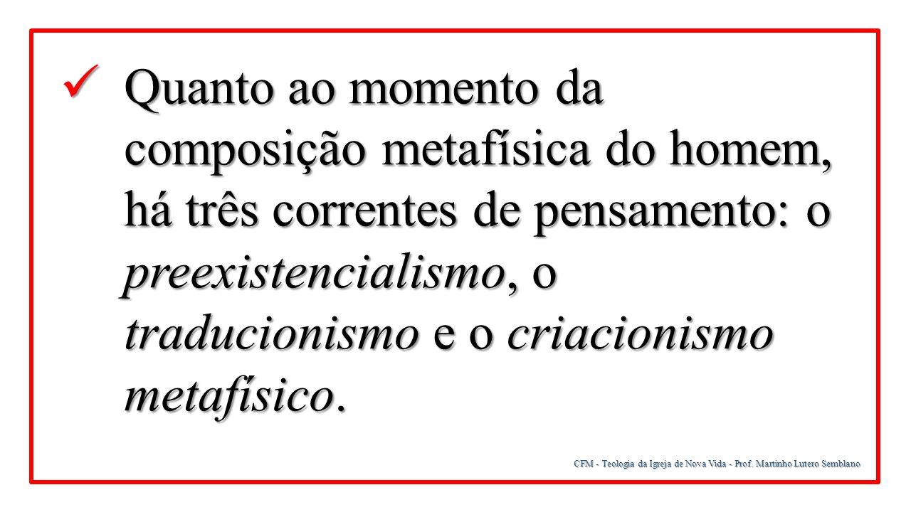 Quanto ao momento da composição metafísica do homem, há três correntes de pensamento: o preexistencialismo, o traducionismo e o criacionismo metafísico.