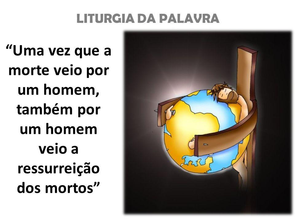 LITURGIA DA PALAVRA Uma vez que a morte veio por um homem, também por um homem veio a ressurreição dos mortos