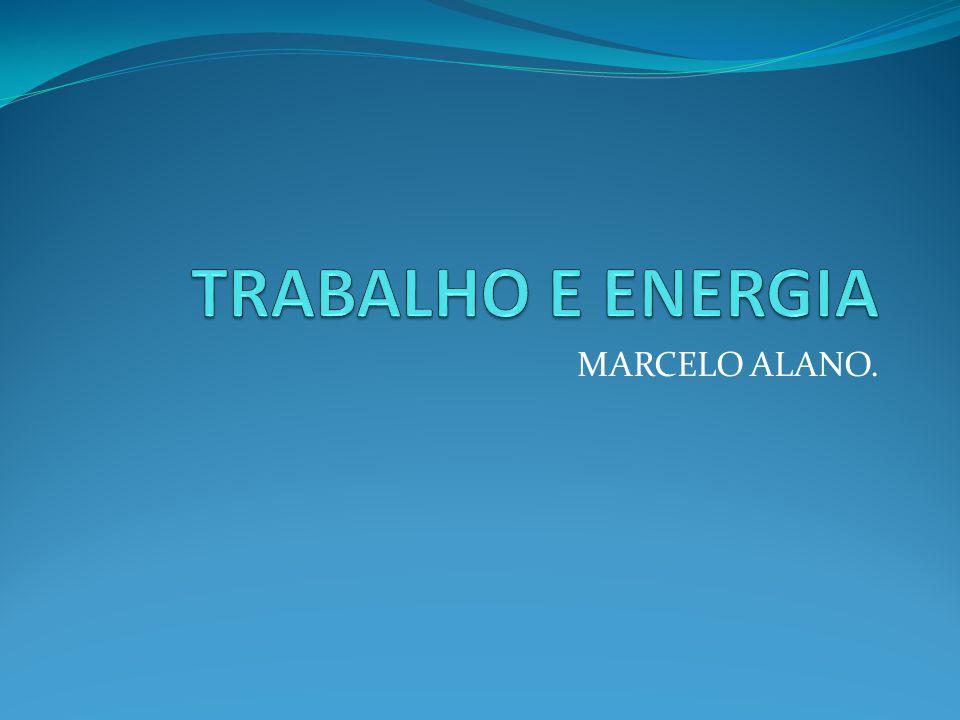 TRABALHO E ENERGIA MARCELO ALANO.