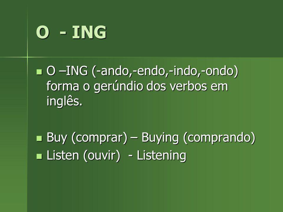 O - ING O –ING (-ando,-endo,-indo,-ondo) forma o gerúndio dos verbos em inglês. Buy (comprar) – Buying (comprando)