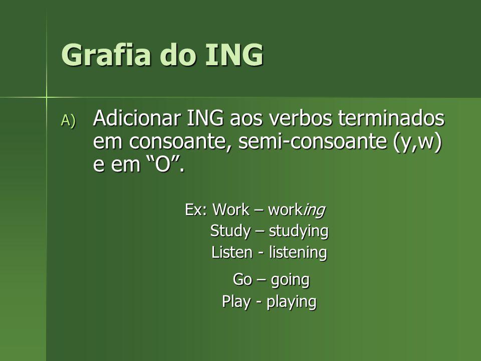 Grafia do ING Adicionar ING aos verbos terminados em consoante, semi-consoante (y,w) e em O . Ex: Work – working.