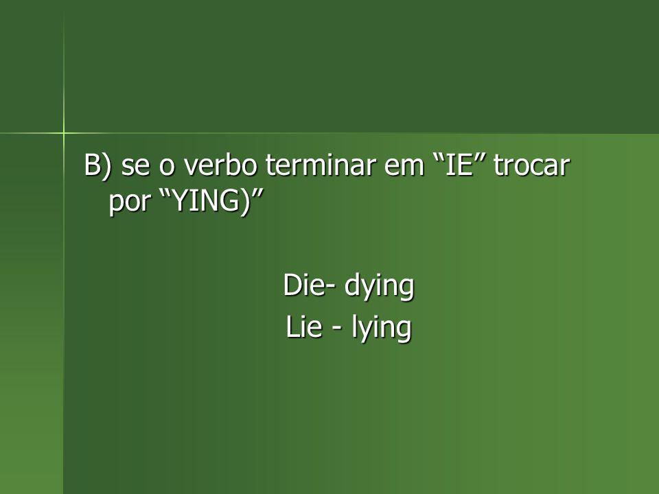B) se o verbo terminar em IE trocar por YING)
