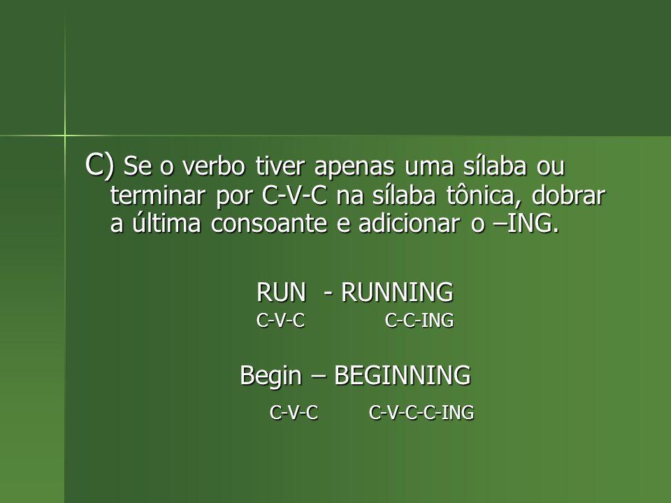 C) Se o verbo tiver apenas uma sílaba ou terminar por C-V-C na sílaba tônica, dobrar a última consoante e adicionar o –ING.