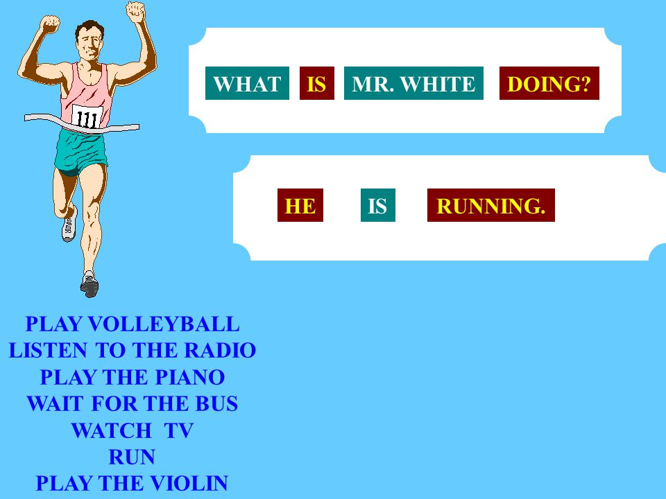 WHAT IS. MR. WHITE. DOING HE. IS. RUNNING. PLAY VOLLEYBALL. LISTEN TO THE RADIO. PLAY THE PIANO.