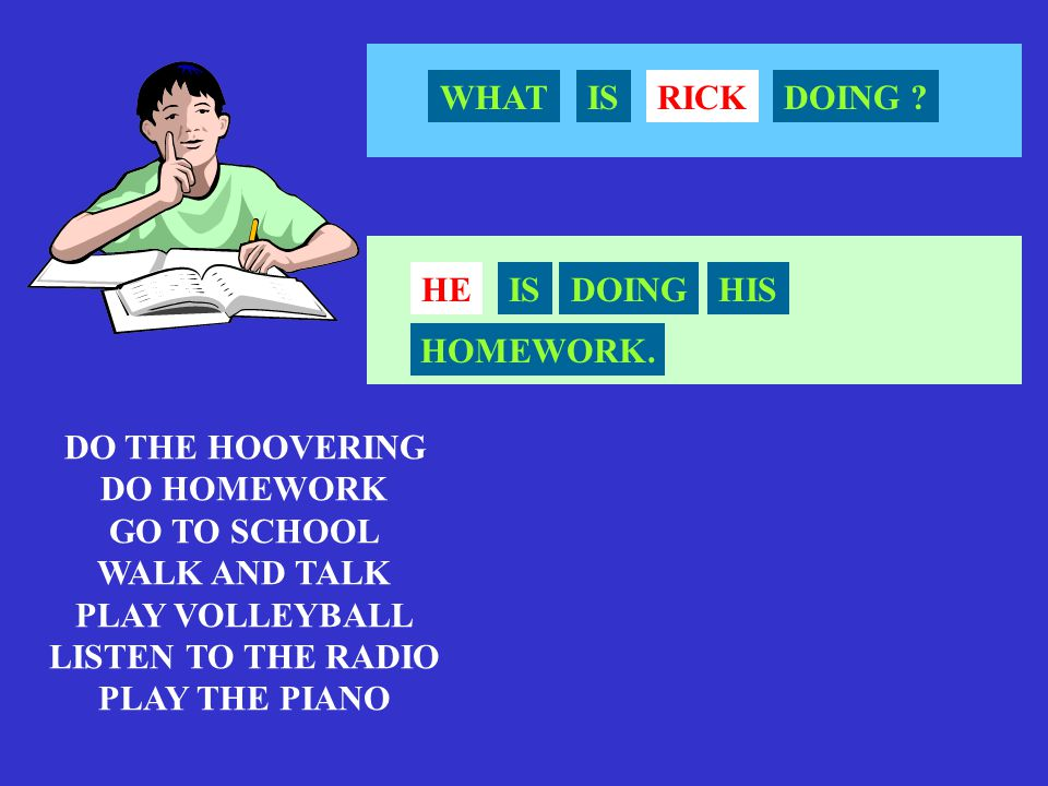 WHAT IS. RICK. DOING HE. IS. DOING. HIS. HOMEWORK. DO THE HOOVERING. DO HOMEWORK. GO TO SCHOOL.