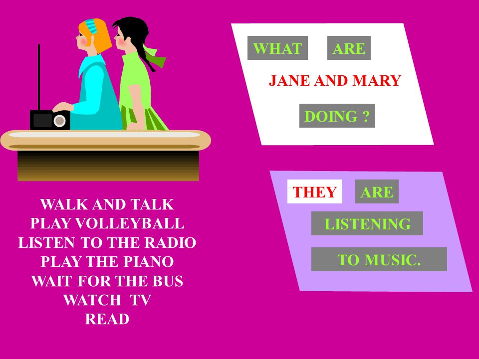 WHAT ARE. JANE AND MARY. DOING THEY. ARE. WALK AND TALK. PLAY VOLLEYBALL. LISTEN TO THE RADIO.