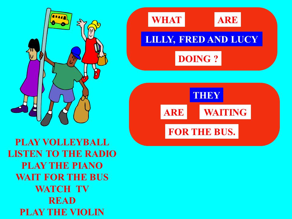 WHAT ARE. LILLY, FRED AND LUCY. DOING THEY. ARE. WAITING. FOR THE BUS. PLAY VOLLEYBALL. LISTEN TO THE RADIO.