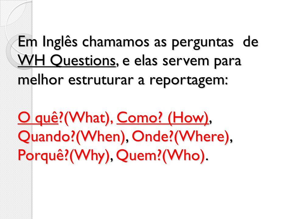 Em Inglês chamamos as perguntas de WH Questions, e elas servem para melhor estruturar a reportagem: O quê (What), Como.