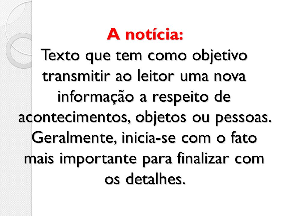 A notícia: Texto que tem como objetivo transmitir ao leitor uma nova informação a respeito de acontecimentos, objetos ou pessoas.