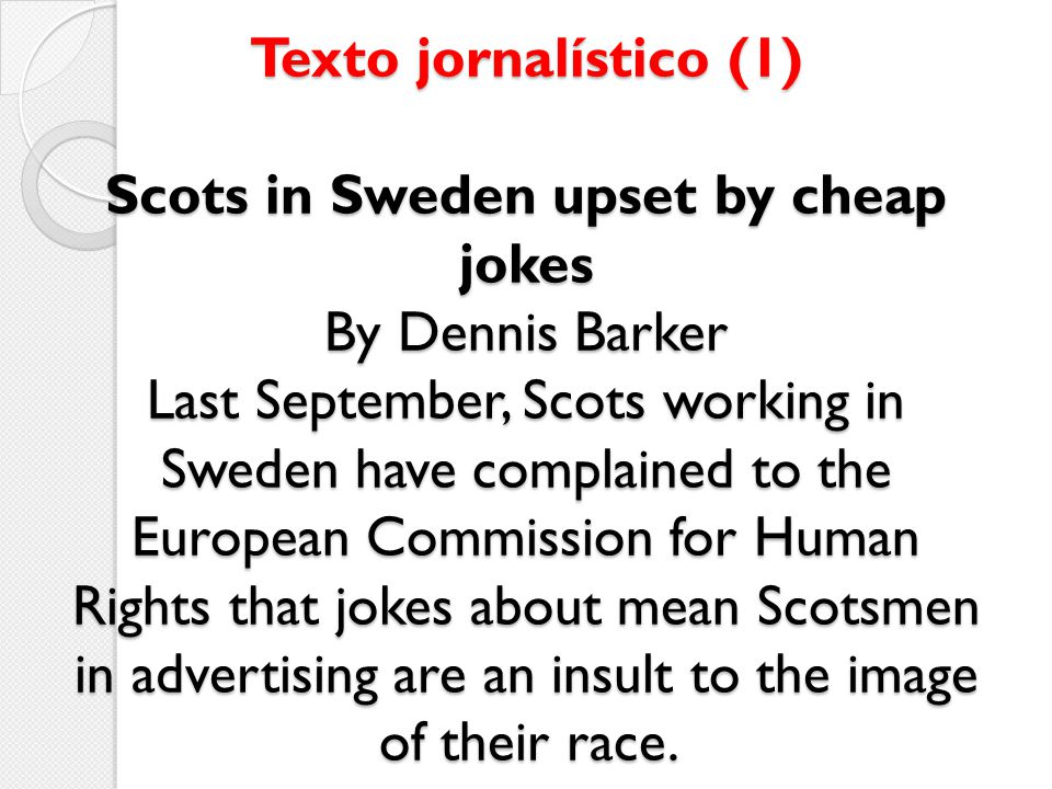 Texto jornalístico (1) Scots in Sweden upset by cheap jokes By Dennis Barker Last September, Scots working in Sweden have complained to the European Commission for Human Rights that jokes about mean Scotsmen in advertising are an insult to the image of their race.
