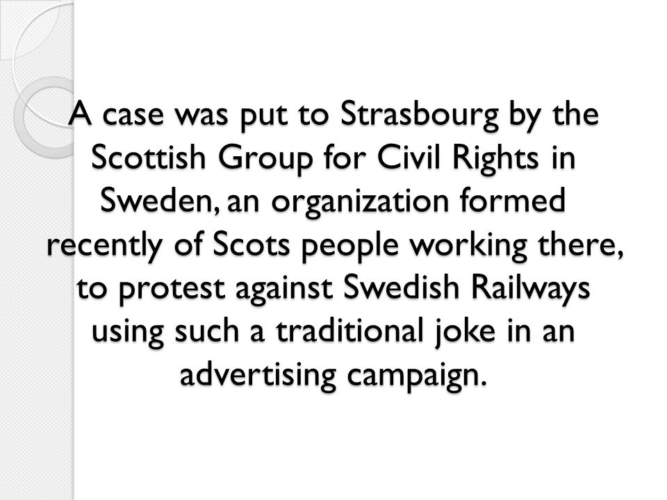 A case was put to Strasbourg by the Scottish Group for Civil Rights in Sweden, an organization formed recently of Scots people working there, to protest against Swedish Railways using such a traditional joke in an advertising campaign.