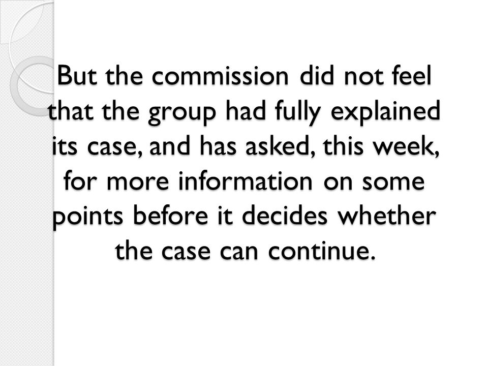 But the commission did not feel that the group had fully explained its case, and has asked, this week, for more information on some points before it decides whether the case can continue.