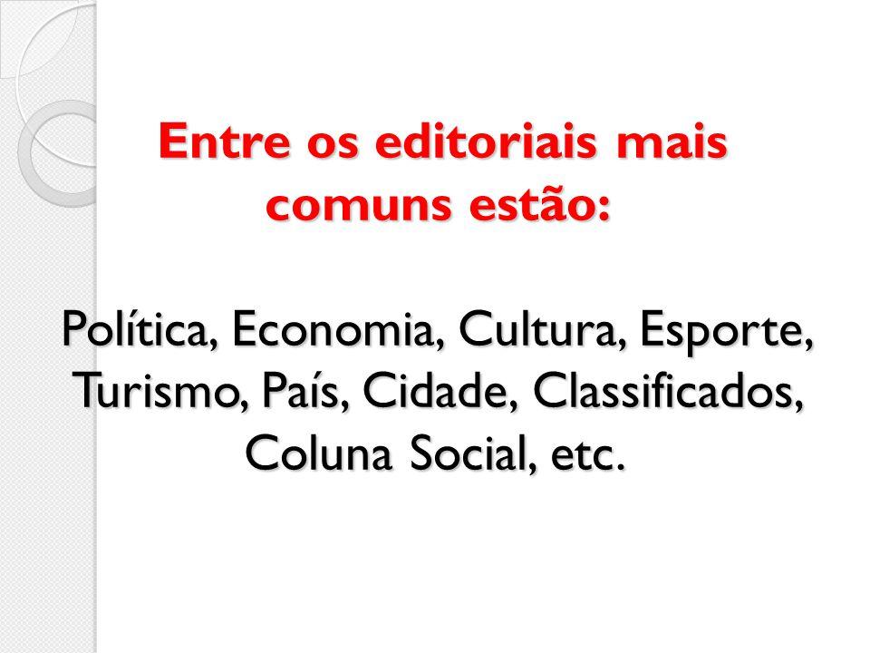 Entre os editoriais mais comuns estão: Política, Economia, Cultura, Esporte, Turismo, País, Cidade, Classificados, Coluna Social, etc.