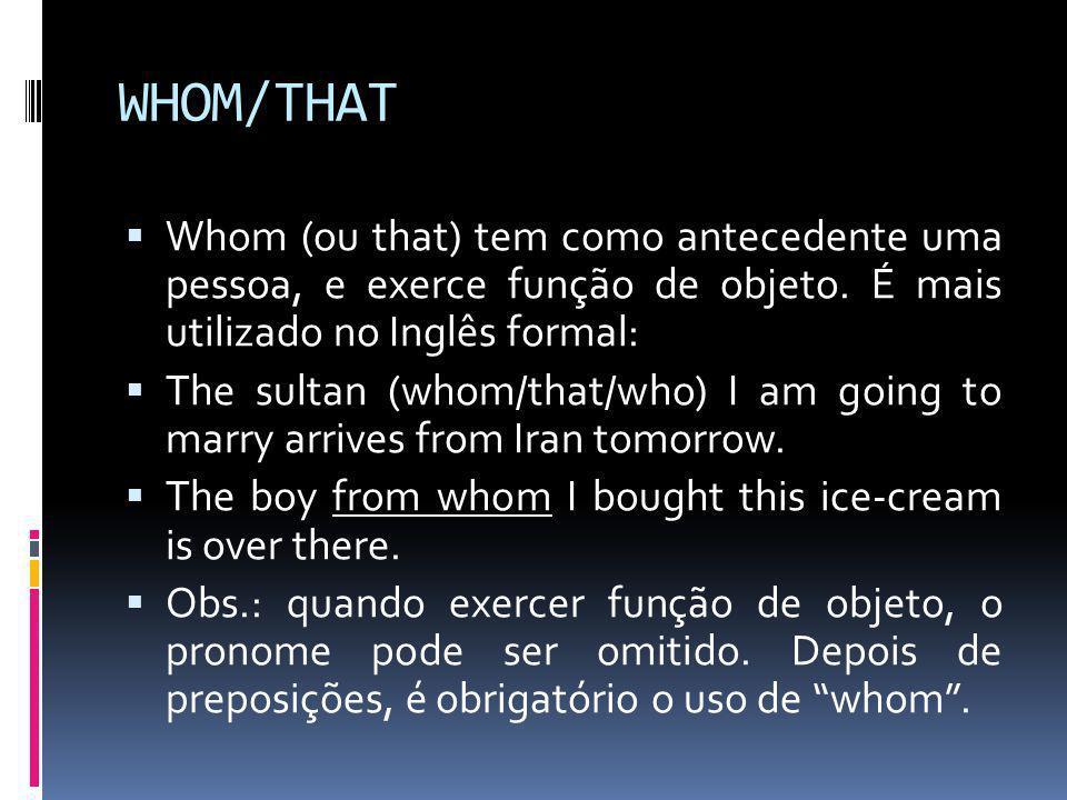 WHOM/THAT Whom (ou that) tem como antecedente uma pessoa, e exerce função de objeto. É mais utilizado no Inglês formal: