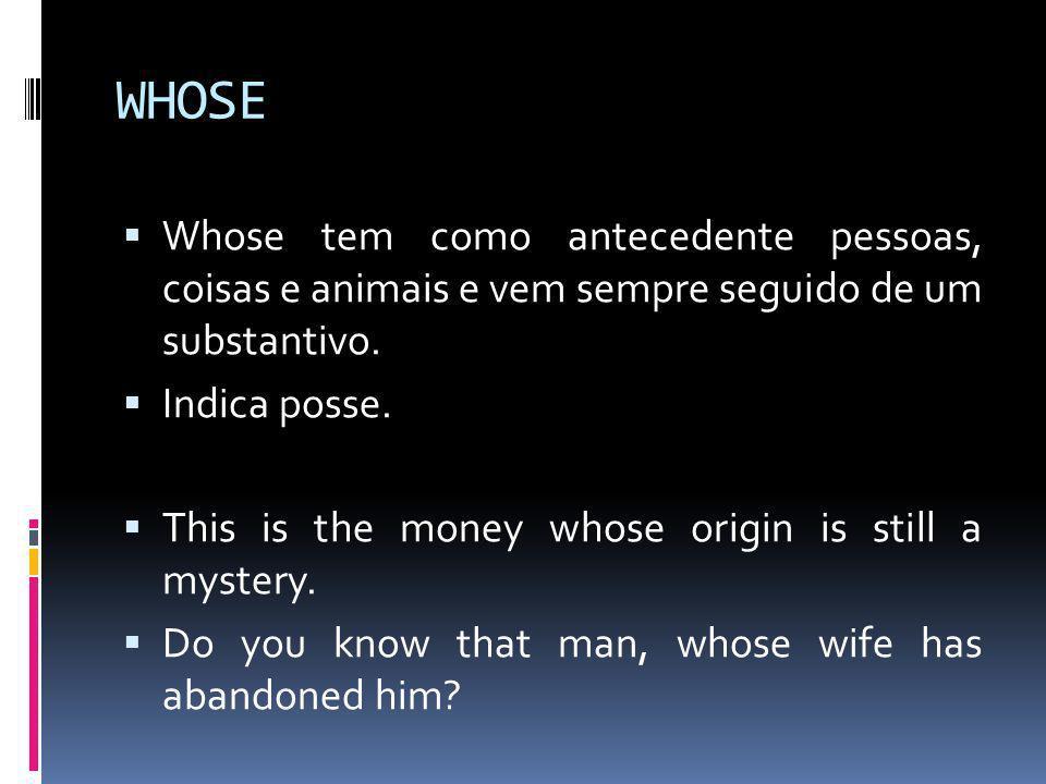 WHOSE Whose tem como antecedente pessoas, coisas e animais e vem sempre seguido de um substantivo.