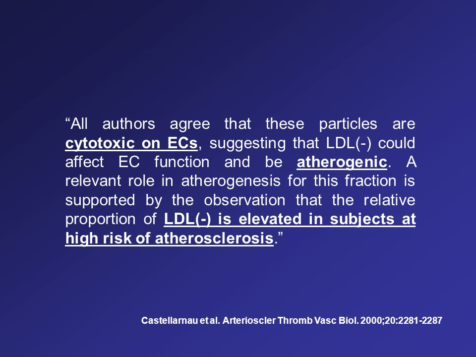 All authors agree that these particles are cytotoxic on ECs, suggesting that LDL(-) could affect EC function and be atherogenic. A relevant role in atherogenesis for this fraction is supported by the observation that the relative proportion of LDL(-) is elevated in subjects at high risk of atherosclerosis.