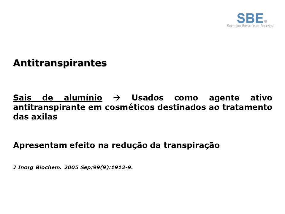 Antitranspirantes Sais de alumínio  Usados como agente ativo antitranspirante em cosméticos destinados ao tratamento das axilas.