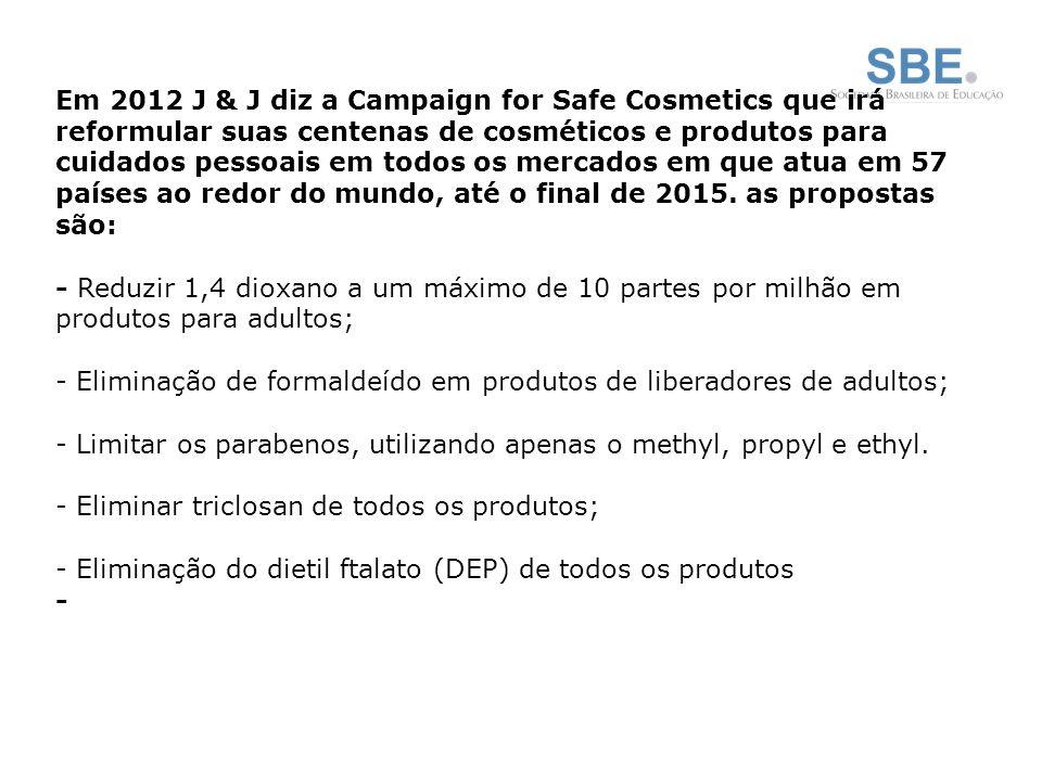 Em 2012 J & J diz a Campaign for Safe Cosmetics que irá reformular suas centenas de cosméticos e produtos para cuidados pessoais em todos os mercados em que atua em 57 países ao redor do mundo, até o final de 2015. as propostas são:
