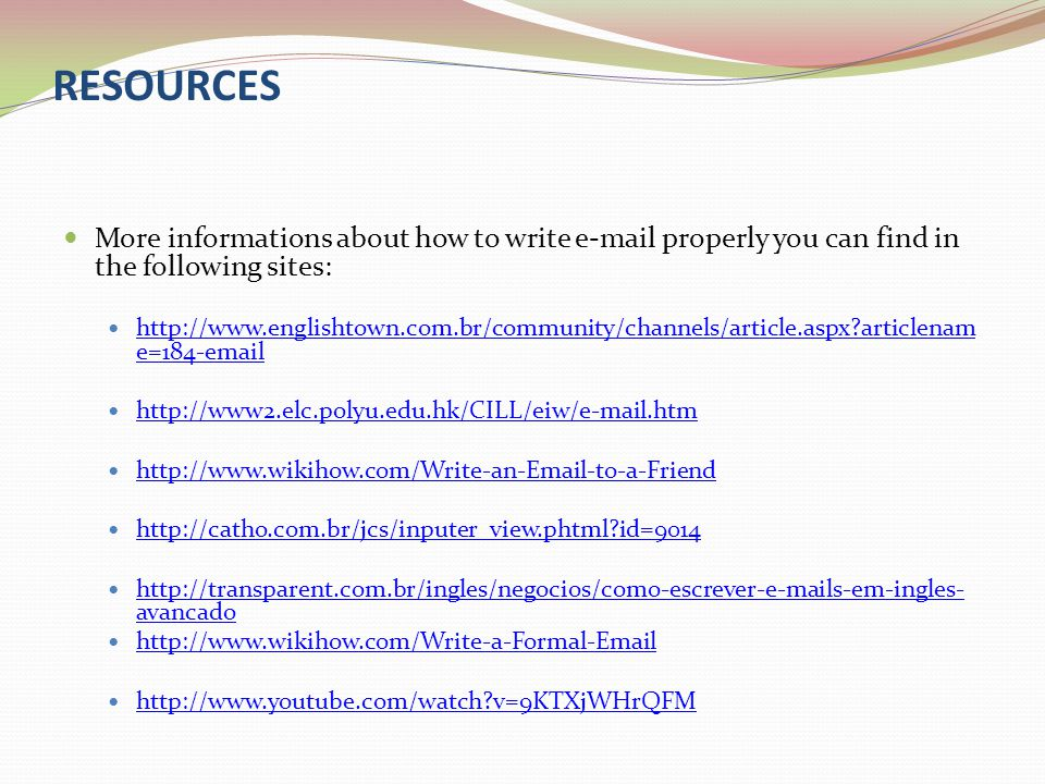 RESOURCES More informations about how to write e-mail properly you can find in the following sites: