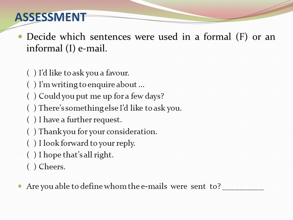 ASSESSMENT Decide which sentences were used in a formal (F) or an informal (I) e-mail. ( ) I'd like to ask you a favour.