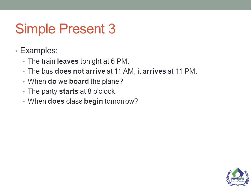 Simple Present 3 Examples: The train leaves tonight at 6 PM.