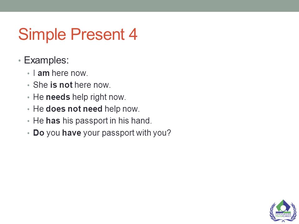 Simple Present 4 Examples: I am here now. She is not here now.