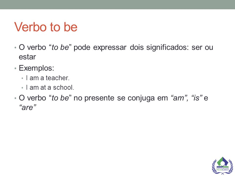 Verbo to be O verbo to be pode expressar dois significados: ser ou estar. Exemplos: I am a teacher.