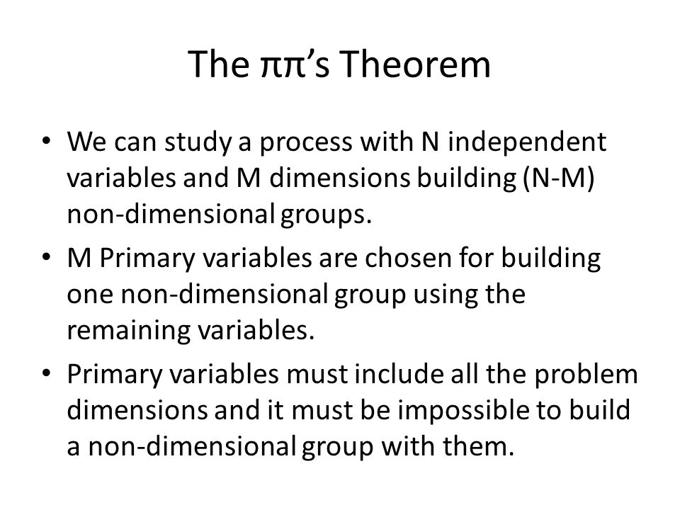 The ππ's Theorem We can study a process with N independent variables and M dimensions building (N-M) non-dimensional groups.