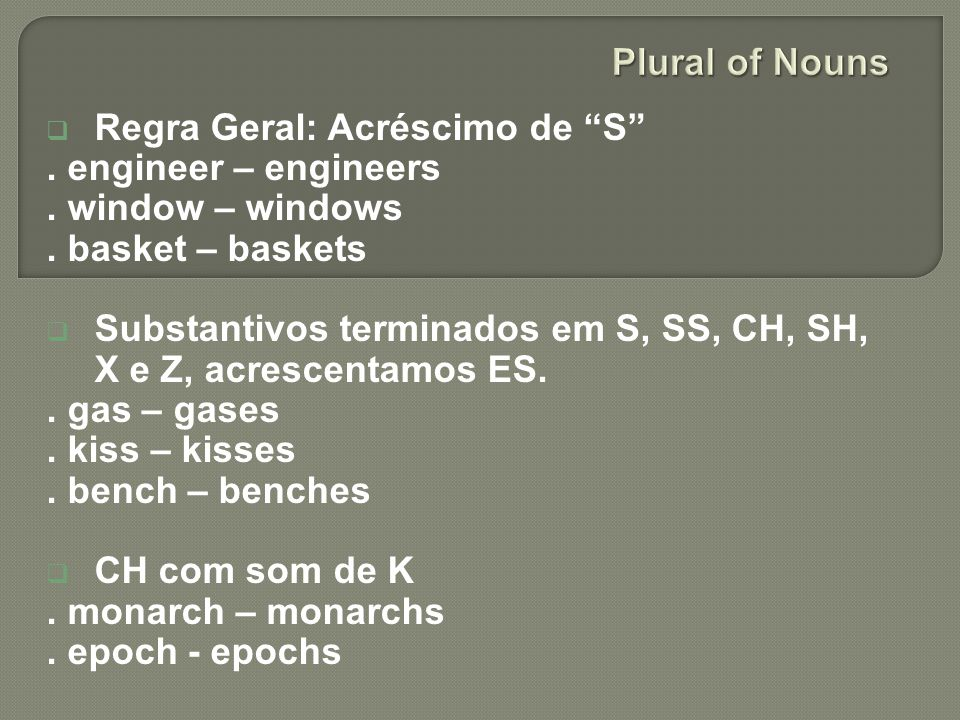 Plural of Nouns Regra Geral: Acréscimo de S . engineer – engineers. . window – windows. . basket – baskets.