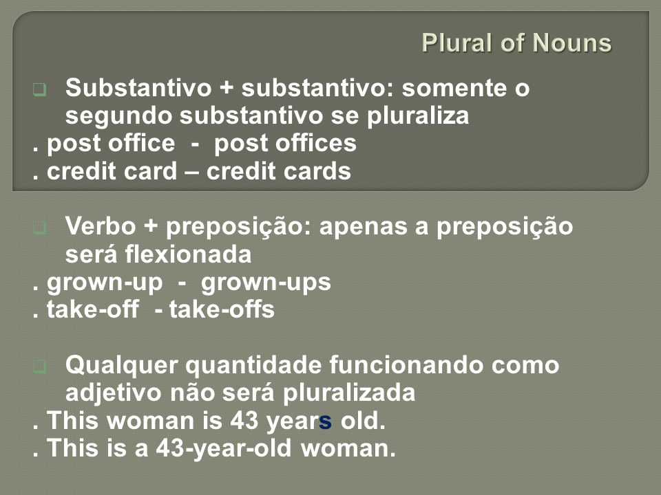 Plural of Nouns Substantivo + substantivo: somente o segundo substantivo se pluraliza. . post office - post offices.