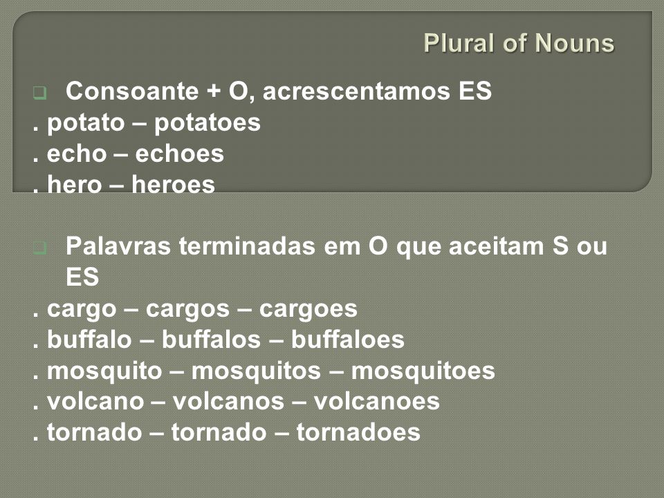 Plural of Nouns Consoante + O, acrescentamos ES. . potato – potatoes. . echo – echoes. . hero – heroes.