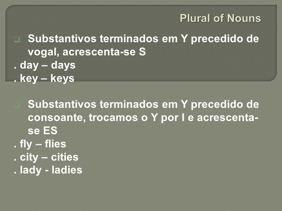 Plural of Nouns Substantivos terminados em Y precedido de vogal, acrescenta-se S. . day – days. . key – keys.