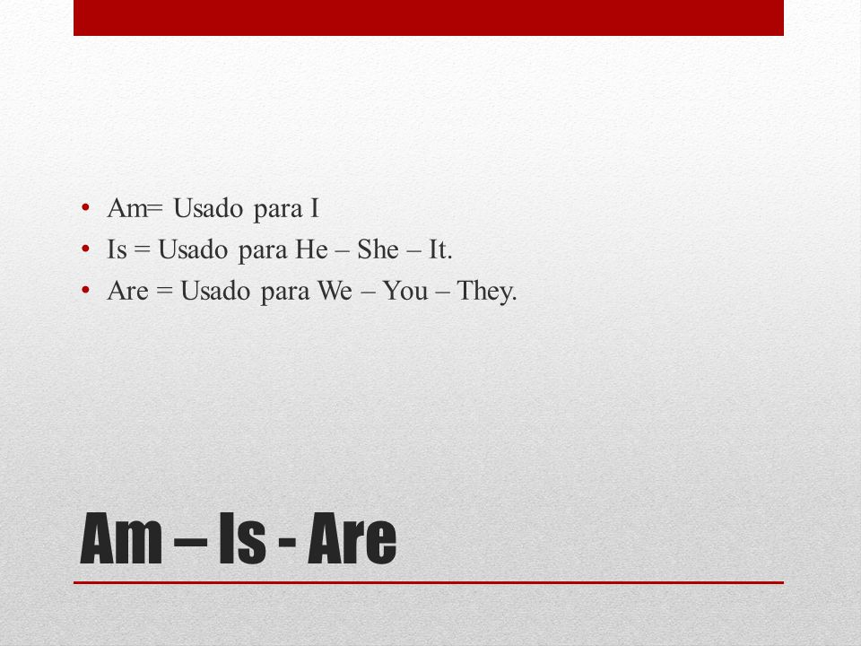 Am – Is - Are Am= Usado para I Is = Usado para He – She – It.