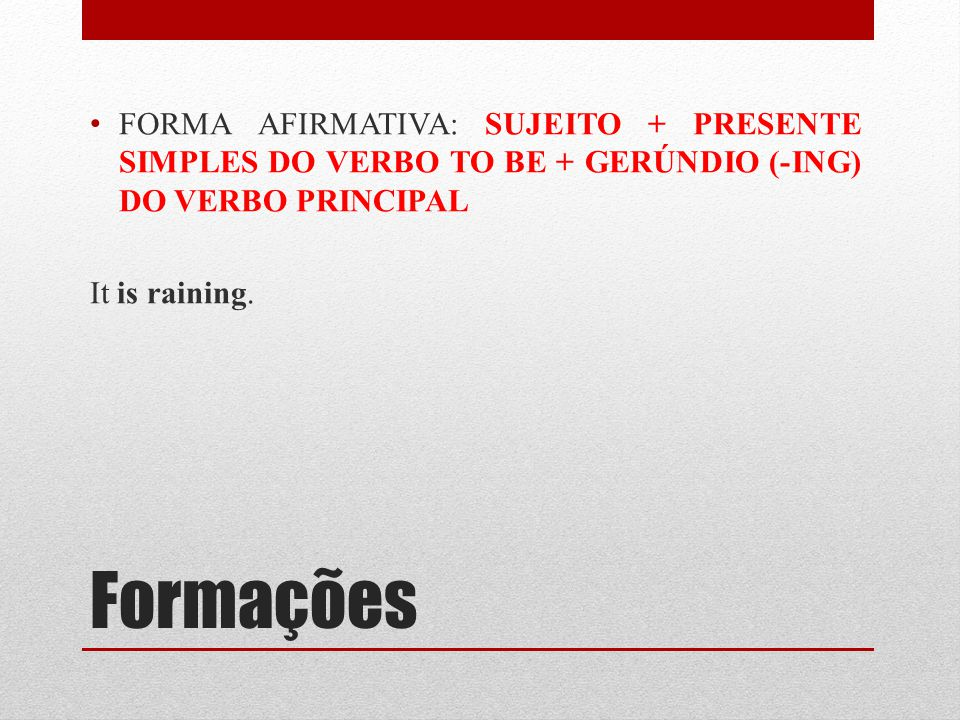 FORMA AFIRMATIVA: SUJEITO + PRESENTE SIMPLES DO VERBO TO BE + GERÚNDIO (-ING) DO VERBO PRINCIPAL