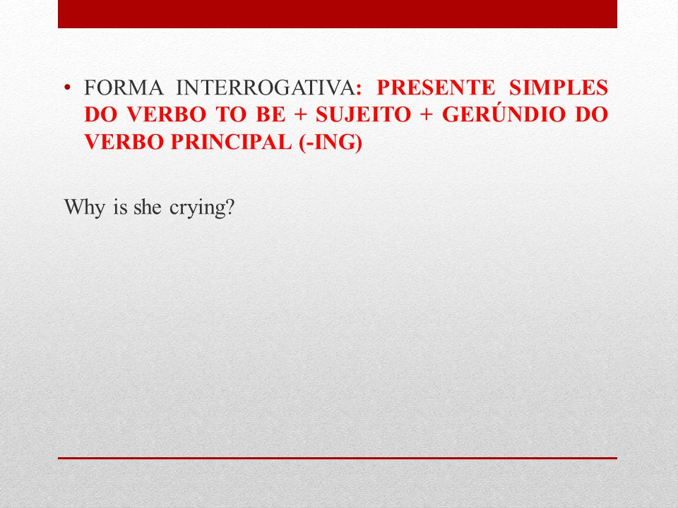 FORMA INTERROGATIVA: PRESENTE SIMPLES DO VERBO TO BE + SUJEITO + GERÚNDIO DO VERBO PRINCIPAL (-ING)