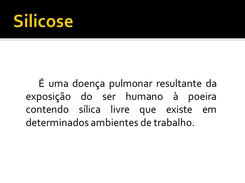Silicose É uma doença pulmonar resultante da exposição do ser humano à poeira contendo sílica livre que existe em determinados ambientes de trabalho.
