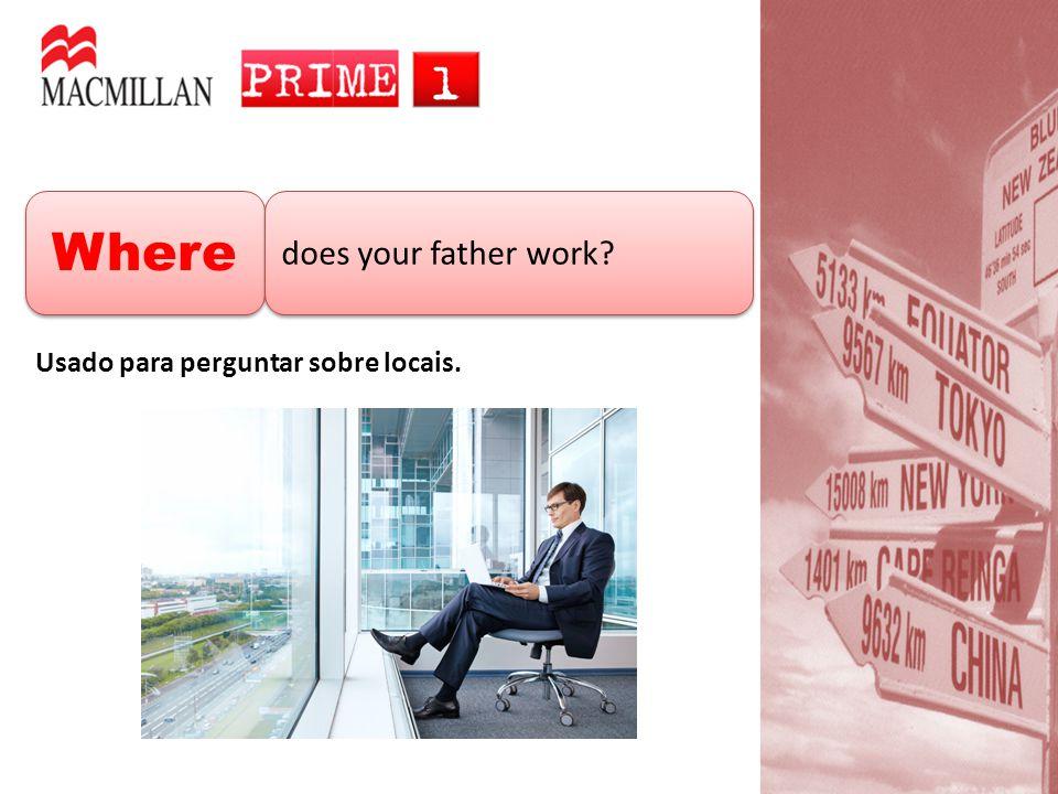 Where does your father work Usado para perguntar sobre locais.