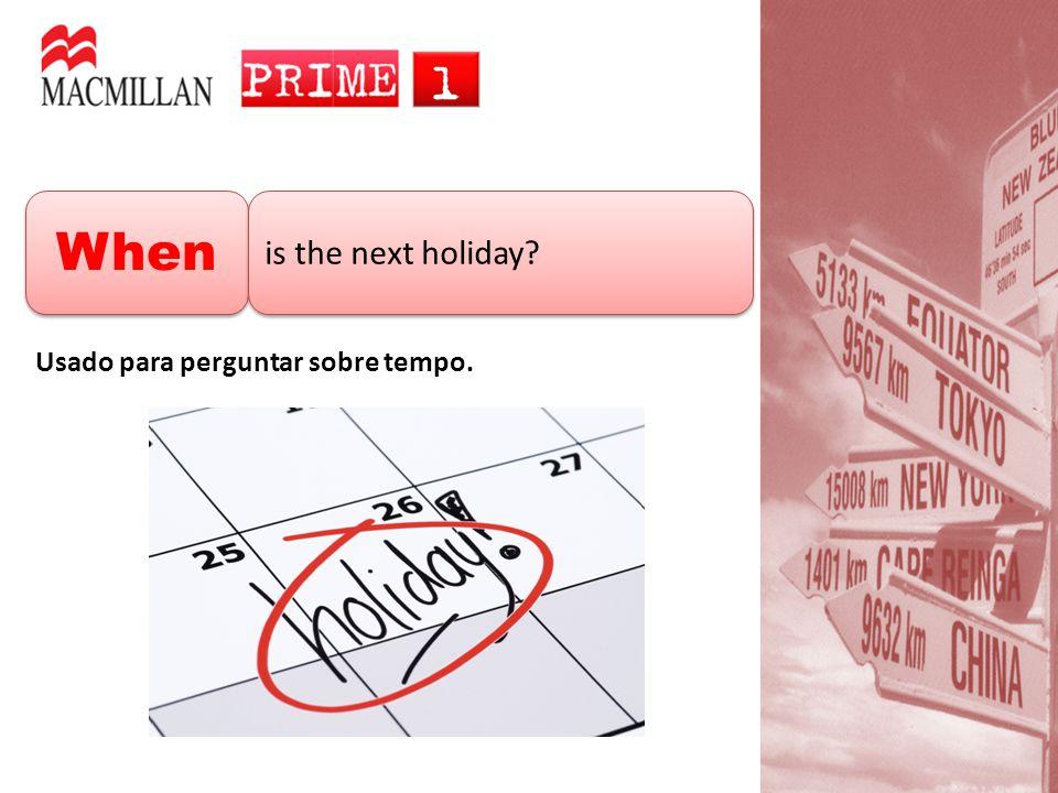 When is the next holiday Usado para perguntar sobre tempo.