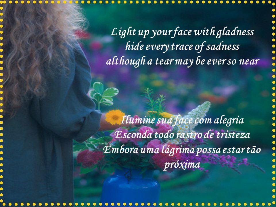 Ilumine sua face com alegria Esconda todo rastro de tristeza