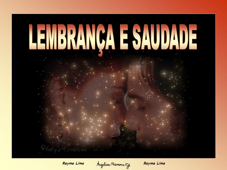 LEMBRANÇA E SAUDADE Rayma Lima Rayma Lima