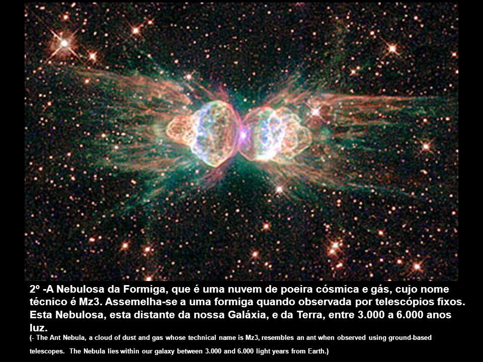 2º -A Nebulosa da Formiga, que é uma nuvem de poeira cósmica e gás, cujo nome técnico é Mz3. Assemelha-se a uma formiga quando observada por telescópios fixos. Esta Nebulosa, esta distante da nossa Galáxia, e da Terra, entre 3.000 a 6.000 anos luz.