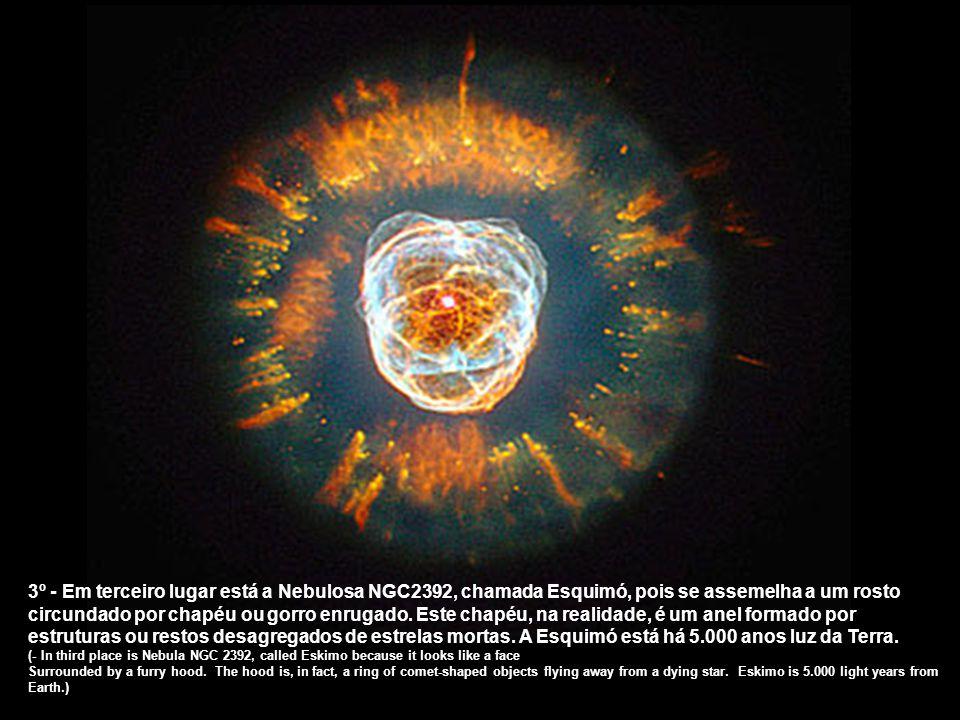 3º - Em terceiro lugar está a Nebulosa NGC2392, chamada Esquimó, pois se assemelha a um rosto circundado por chapéu ou gorro enrugado. Este chapéu, na realidade, é um anel formado por estruturas ou restos desagregados de estrelas mortas. A Esquimó está há 5.000 anos luz da Terra.